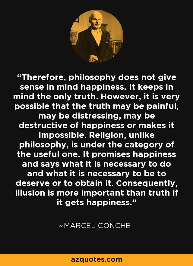 Therefore, philosophy does not give sense in mind happiness. It keeps in mind the only truth. However, it is very possible that the truth may be painful, may be distressing, may be destructive of happiness or makes it impossible. Religion, unlike philosophy, is under the category of the useful one. It promises happiness and says what it is necessary to do and what it is necessary to be to deserve or to obtain it. Consequently, illusion is more important than truth if it gets happiness. - Marcel Conche