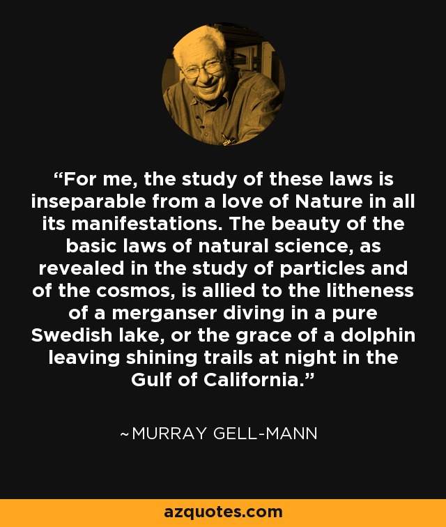 For me, the study of these laws is inseparable from a love of Nature in all its manifestations. The beauty of the basic laws of natural science, as revealed in the study of particles and of the cosmos, is allied to the litheness of a merganser diving in a pure Swedish lake, or the grace of a dolphin leaving shining trails at night in the Gulf of California. - Murray Gell-Mann