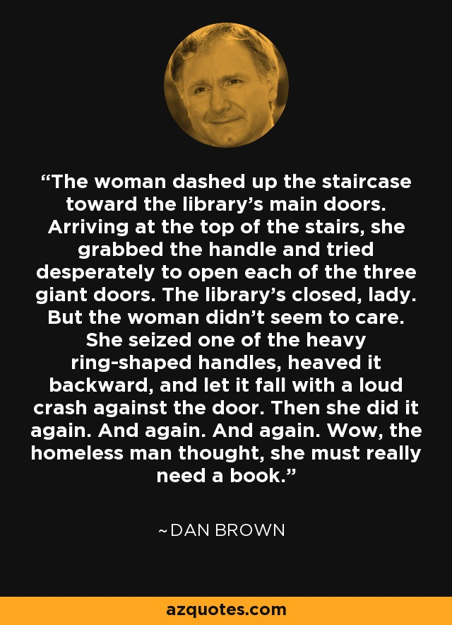The woman dashed up the staircase toward the library's main doors. Arriving at the top of the stairs, she grabbed the handle and tried desperately to open each of the three giant doors. The library's closed, lady. But the woman didn't seem to care. She seized one of the heavy ring-shaped handles, heaved it backward, and let it fall with a loud crash against the door. Then she did it again. And again. And again. Wow, the homeless man thought, she must really need a book. - Dan Brown