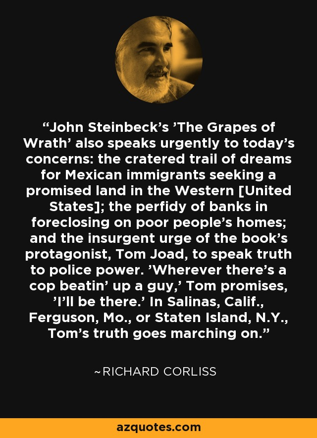 John Steinbeck's 'The Grapes of Wrath' also speaks urgently to today's concerns: the cratered trail of dreams for Mexican immigrants seeking a promised land in the Western [United States]; the perfidy of banks in foreclosing on poor people's homes; and the insurgent urge of the book's protagonist, Tom Joad, to speak truth to police power. 'Wherever there's a cop beatin' up a guy,' Tom promises, 'I'll be there.' In Salinas, Calif., Ferguson, Mo., or Staten Island, N.Y., Tom's truth goes marching on. - Richard Corliss