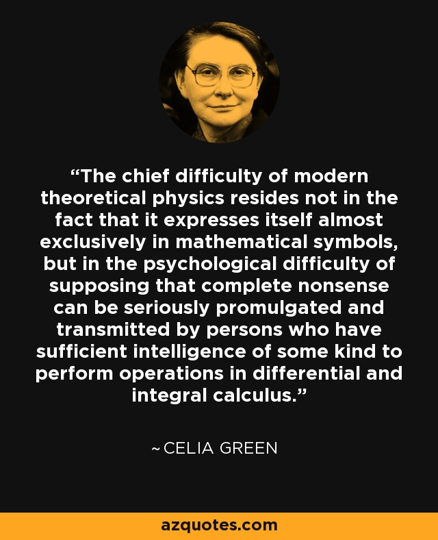 The chief difficulty of modern theoretical physics resides not in the fact that it expresses itself almost exclusively in mathematical symbols, but in the psychological difficulty of supposing that complete nonsense can be seriously promulgated and transmitted by persons who have sufficient intelligence of some kind to perform operations in differential and integral calculus. - Celia Green