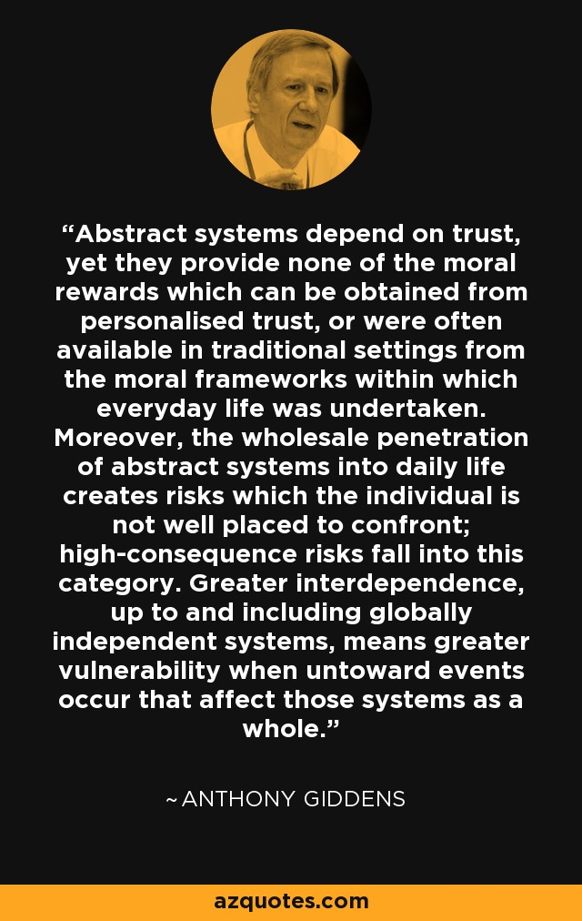 Abstract systems depend on trust, yet they provide none of the moral rewards which can be obtained from personalised trust, or were often available in traditional settings from the moral frameworks within which everyday life was undertaken. Moreover, the wholesale penetration of abstract systems into daily life creates risks which the individual is not well placed to confront; high-consequence risks fall into this category. Greater interdependence, up to and including globally independent systems, means greater vulnerability when untoward events occur that affect those systems as a whole. - Anthony Giddens
