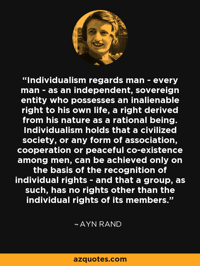 Individualism regards man - every man - as an independent, sovereign entity who possesses an inalienable right to his own life, a right derived from his nature as a rational being. Individualism holds that a civilized society, or any form of association, cooperation or peaceful co-existence among men, can be achieved only on the basis of the recognition of individual rights - and that a group, as such, has no rights other than the individual rights of its members. - Ayn Rand