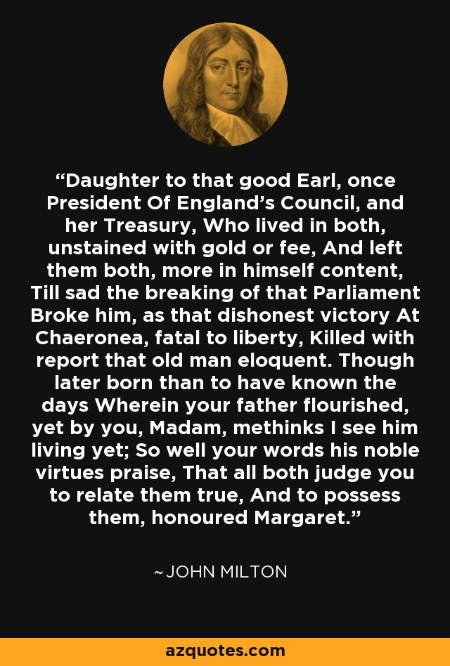 Daughter to that good Earl, once President Of England's Council, and her Treasury, Who lived in both, unstained with gold or fee, And left them both, more in himself content, Till sad the breaking of that Parliament Broke him, as that dishonest victory At Chaeronea, fatal to liberty, Killed with report that old man eloquent. Though later born than to have known the days Wherein your father flourished, yet by you, Madam, methinks I see him living yet; So well your words his noble virtues praise, That all both judge you to relate them true, And to possess them, honoured Margaret. - John Milton