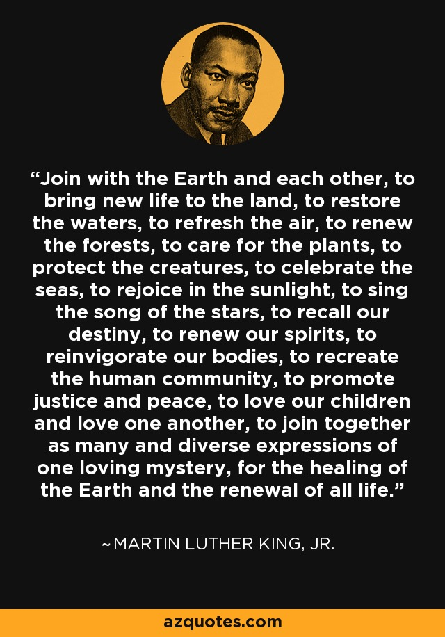 Join with the Earth and each other, to bring new life to the land, to restore the waters, to refresh the air, to renew the forests, to care for the plants, to protect the creatures, to celebrate the seas, to rejoice in the sunlight, to sing the song of the stars, to recall our destiny, to renew our spirits, to reinvigorate our bodies, to recreate the human community, to promote justice and peace, to love our children and love one another, to join together as many and diverse expressions of one loving mystery, for the healing of the Earth and the renewal of all life. - Martin Luther King, Jr.