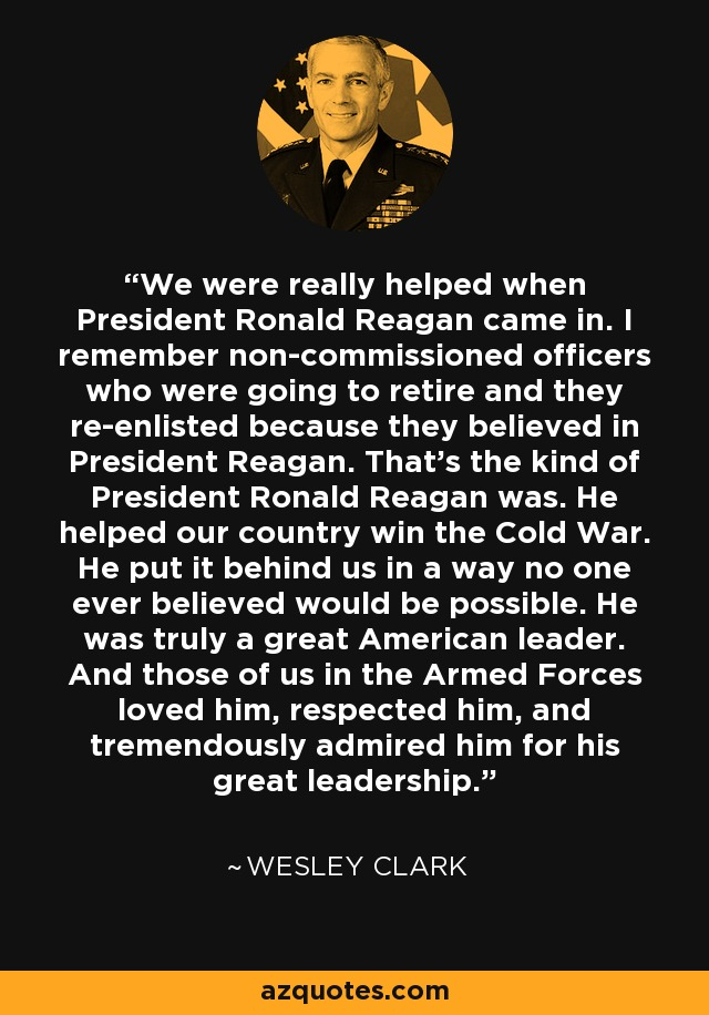 We were really helped when President Ronald Reagan came in. I remember non-commissioned officers who were going to retire and they re-enlisted because they believed in President Reagan. That's the kind of President Ronald Reagan was. He helped our country win the Cold War. He put it behind us in a way no one ever believed would be possible. He was truly a great American leader. And those of us in the Armed Forces loved him, respected him, and tremendously admired him for his great leadership. - Wesley Clark