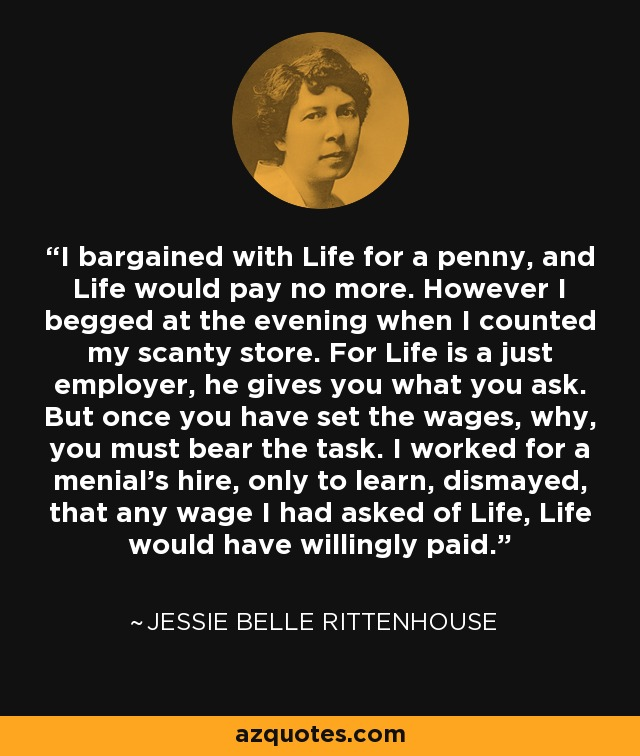 I bargained with Life for a penny, and Life would pay no more. However I begged at the evening when I counted my scanty store. For Life is a just employer, he gives you what you ask. But once you have set the wages, why, you must bear the task. I worked for a menial's hire, only to learn, dismayed, that any wage I had asked of Life, Life would have willingly paid. - Jessie Belle Rittenhouse