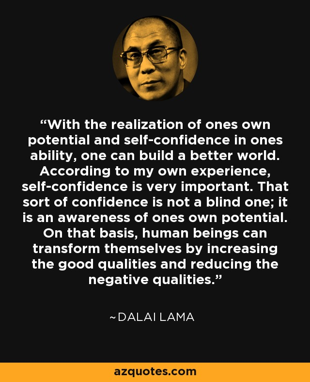 With the realization of ones own potential and self-confidence in ones ability, one can build a better world. According to my own experience, self-confidence is very important. That sort of confidence is not a blind one; it is an awareness of ones own potential. On that basis, human beings can transform themselves by increasing the good qualities and reducing the negative qualities. - Dalai Lama