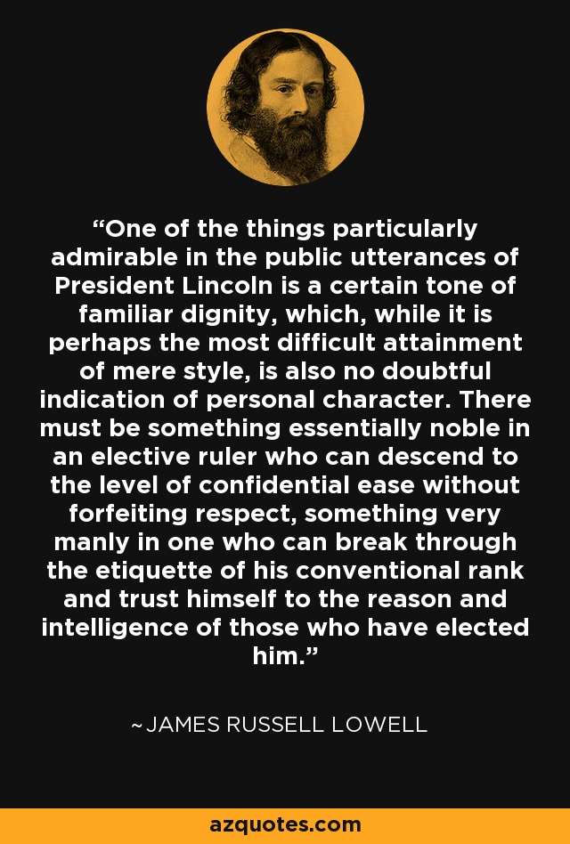One of the things particularly admirable in the public utterances of President Lincoln is a certain tone of familiar dignity, which, while it is perhaps the most difficult attainment of mere style, is also no doubtful indication of personal character. There must be something essentially noble in an elective ruler who can descend to the level of confidential ease without forfeiting respect, something very manly in one who can break through the etiquette of his conventional rank and trust himself to the reason and intelligence of those who have elected him. - James Russell Lowell