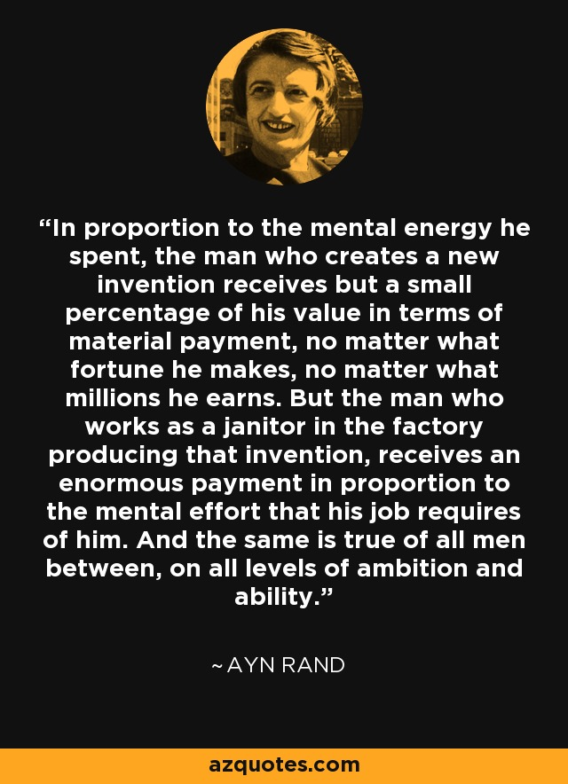 In proportion to the mental energy he spent, the man who creates a new invention receives but a small percentage of his value in terms of material payment, no matter what fortune he makes, no matter what millions he earns. But the man who works as a janitor in the factory producing that invention, receives an enormous payment in proportion to the mental effort that his job requires of him. And the same is true of all men between, on all levels of ambition and ability. - Ayn Rand