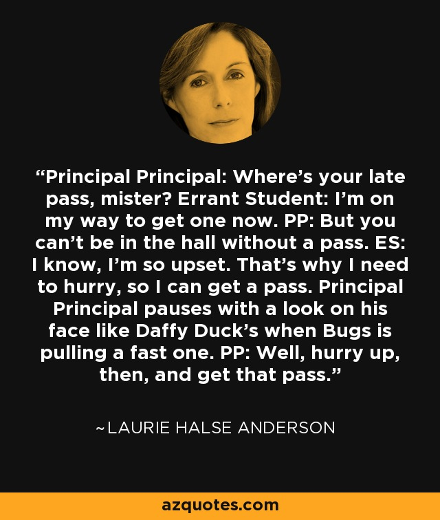 Principal Principal: Where's your late pass, mister? Errant Student: I'm on my way to get one now. PP: But you can't be in the hall without a pass. ES: I know, I'm so upset. That's why I need to hurry, so I can get a pass. Principal Principal pauses with a look on his face like Daffy Duck's when Bugs is pulling a fast one. PP: Well, hurry up, then, and get that pass. - Laurie Halse Anderson