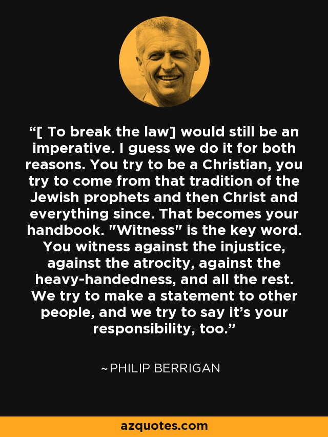 [ To break the law] would still be an imperative. I guess we do it for both reasons. You try to be a Christian, you try to come from that tradition of the Jewish prophets and then Christ and everything since. That becomes your handbook.