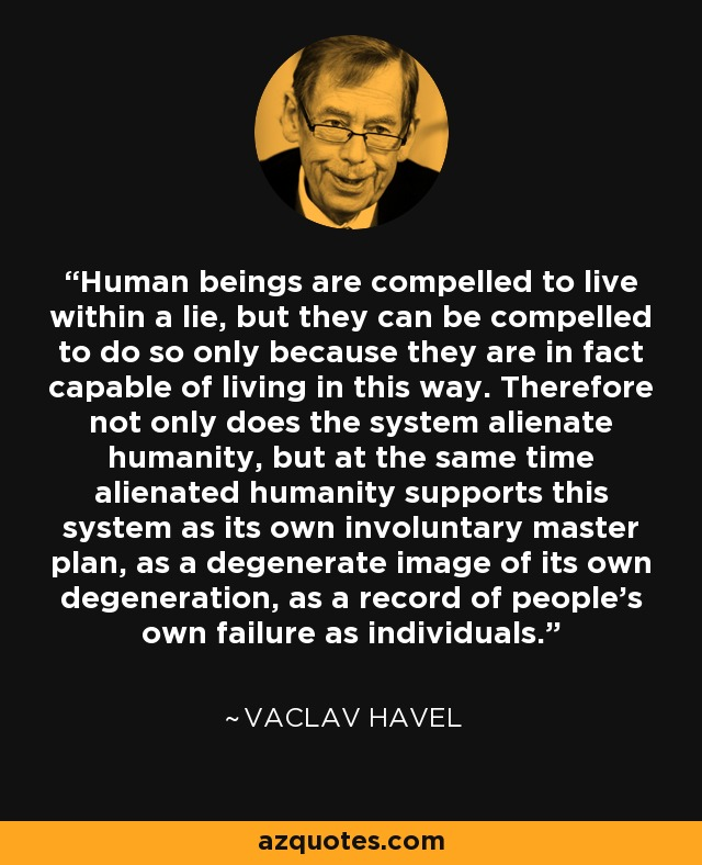 Human beings are compelled to live within a lie, but they can be compelled to do so only because they are in fact capable of living in this way. Therefore not only does the system alienate humanity, but at the same time alienated humanity supports this system as its own involuntary master plan, as a degenerate image of its own degeneration, as a record of people's own failure as individuals. - Vaclav Havel