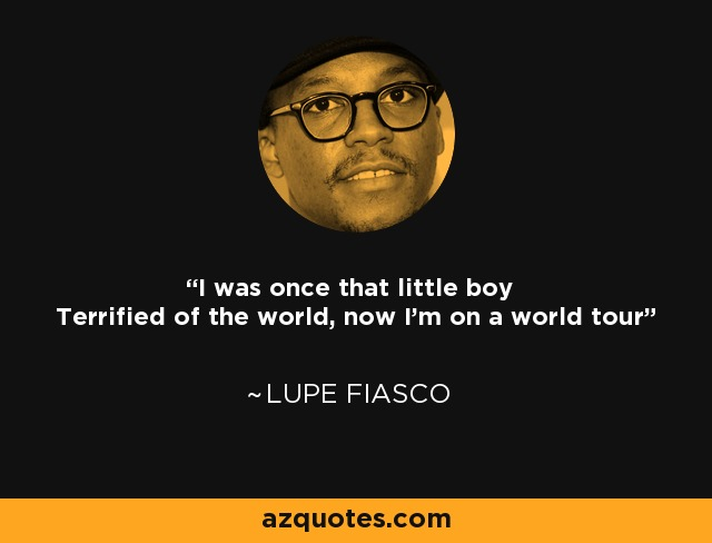 I was once that little boy Terrified of the world, now I'm on a world tour - Lupe Fiasco