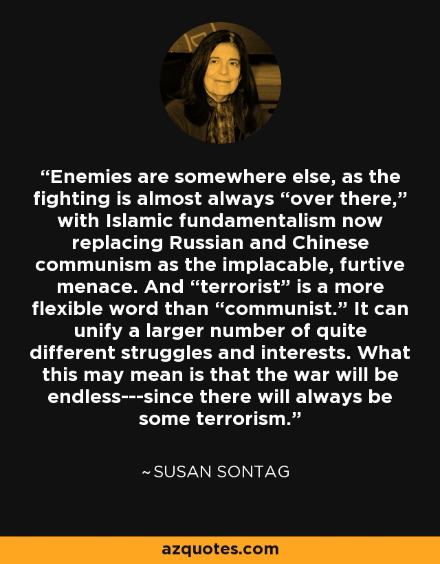 "Enemies are somewhere else, as the fighting is almost always ""over there,"" with Islamic fundamentalism now replacing Russian and Chinese communism as the implacable, furtive menace. And ""terrorist"" is a more flexible word than ""communist."" It can unify a larger number of quite different struggles and interests. What this may mean is that the war will be endless---since there will always be some terrorism. - Susan Sontag"