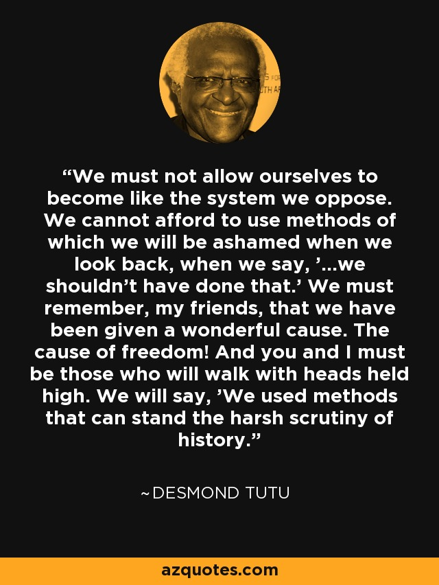 We must not allow ourselves to become like the system we oppose. We cannot afford to use methods of which we will be ashamed when we look back, when we say, '...we shouldn't have done that.' We must remember, my friends, that we have been given a wonderful cause. The cause of freedom! And you and I must be those who will walk with heads held high. We will say, 'We used methods that can stand the harsh scrutiny of history.' - Desmond Tutu
