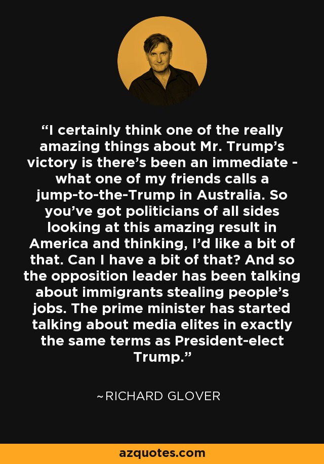 I certainly think one of the really amazing things about Mr. Trump's victory is there's been an immediate - what one of my friends calls a jump-to-the-Trump in Australia. So you've got politicians of all sides looking at this amazing result in America and thinking, I'd like a bit of that. Can I have a bit of that? And so the opposition leader has been talking about immigrants stealing people's jobs. The prime minister has started talking about media elites in exactly the same terms as President-elect Trump. - Richard Glover