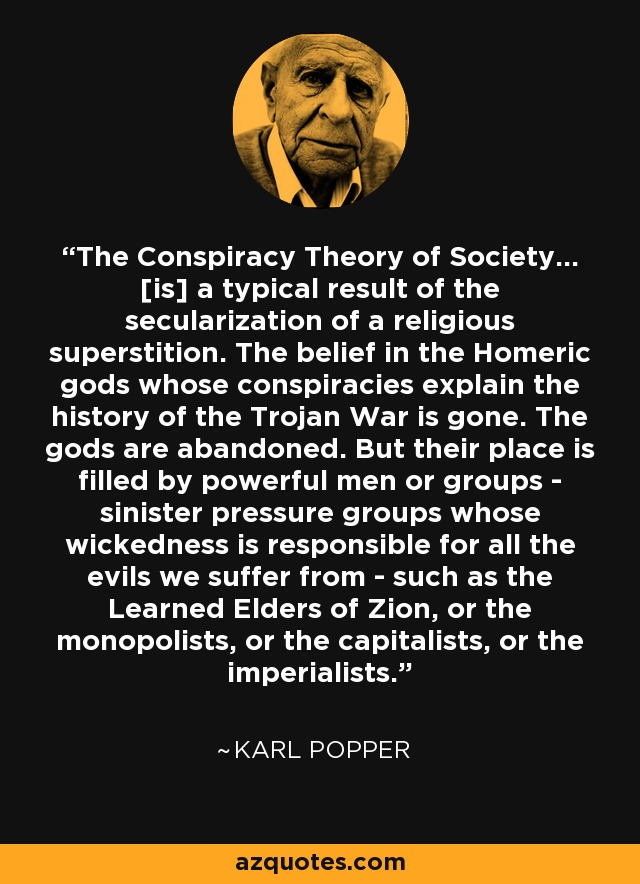 The Conspiracy Theory of Society... [is] a typical result of the secularization of a religious superstition. The belief in the Homeric gods whose conspiracies explain the history of the Trojan War is gone. The gods are abandoned. But their place is filled by powerful men or groups - sinister pressure groups whose wickedness is responsible for all the evils we suffer from - such as the Learned Elders of Zion, or the monopolists, or the capitalists, or the imperialists. - Karl Popper