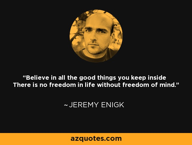 Believe in all the good things you keep inside There is no freedom in life without freedom of mind. - Jeremy Enigk