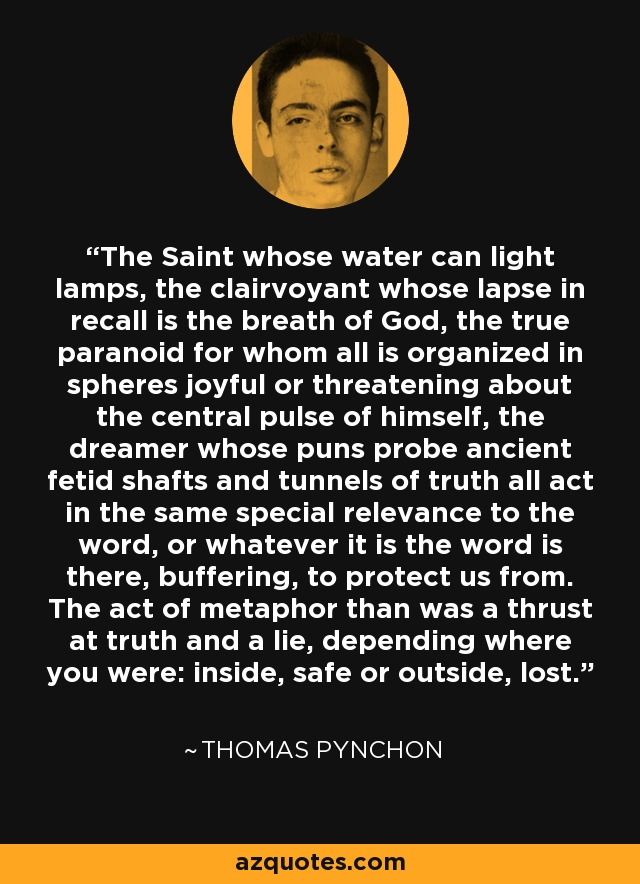 The Saint whose water can light lamps, the clairvoyant whose lapse in recall is the breath of God, the true paranoid for whom all is organized in spheres joyful or threatening about the central pulse of himself, the dreamer whose puns probe ancient fetid shafts and tunnels of truth all act in the same special relevance to the word, or whatever it is the word is there, buffering, to protect us from. The act of metaphor than was a thrust at truth and a lie, depending where you were: inside, safe or outside, lost. - Thomas Pynchon