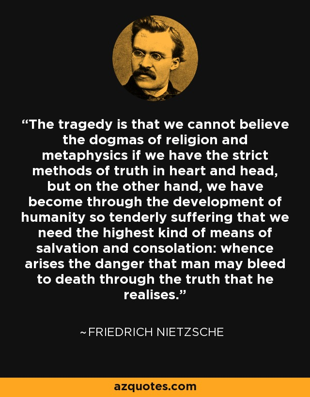 The tragedy is that we cannot believe the dogmas of religion and metaphysics if we have the strict methods of truth in heart and head, but on the other hand, we have become through the development of humanity so tenderly suffering that we need the highest kind of means of salvation and consolation: whence arises the danger that man may bleed to death through the truth that he realises. - Friedrich Nietzsche