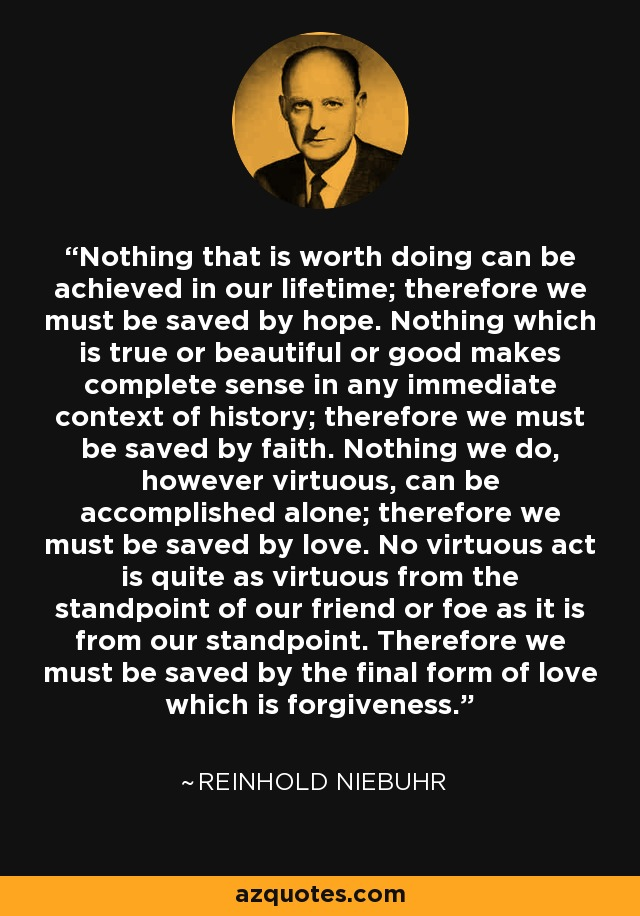 Nothing that is worth doing can be achieved in our lifetime; therefore we must be saved by hope. Nothing which is true or beautiful or good makes complete sense in any immediate context of history; therefore we must be saved by faith. Nothing we do, however virtuous, can be accomplished alone; therefore we must be saved by love. No virtuous act is quite as virtuous from the standpoint of our friend or foe as it is from our standpoint. Therefore we must be saved by the final form of love which is forgiveness. - Reinhold Niebuhr