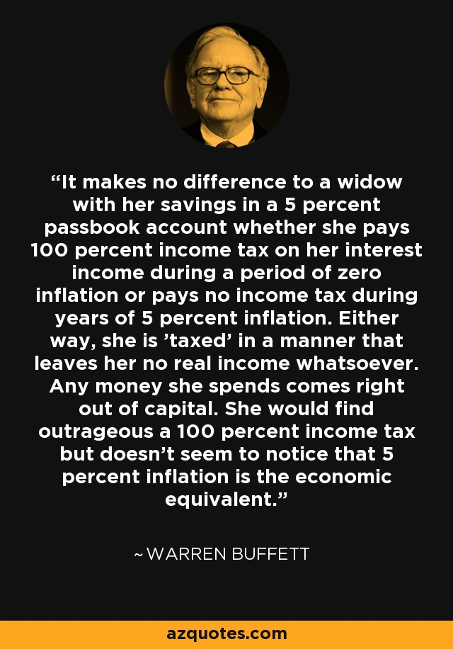 It makes no difference to a widow with her savings in a 5 percent passbook account whether she pays 100 percent income tax on her interest income during a period of zero inflation or pays no income tax during years of 5 percent inflation. Either way, she is 'taxed' in a manner that leaves her no real income whatsoever. Any money she spends comes right out of capital. She would find outrageous a 100 percent income tax but doesn't seem to notice that 5 percent inflation is the economic equivalent. - Warren Buffett