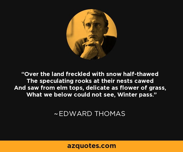 Over the land freckled with snow half-thawed The speculating rooks at their nests cawed And saw from elm tops, delicate as flower of grass, What we below could not see, Winter pass. - Edward Thomas
