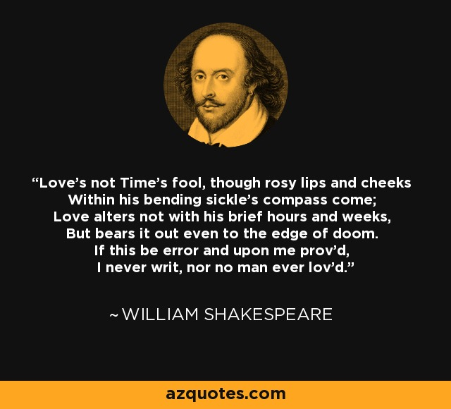Love's not Time's fool, though rosy lips and cheeks Within his bending sickle's compass come; Love alters not with his brief hours and weeks, But bears it out even to the edge of doom. If this be error and upon me prov'd, I never writ, nor no man ever lov'd. - William Shakespeare