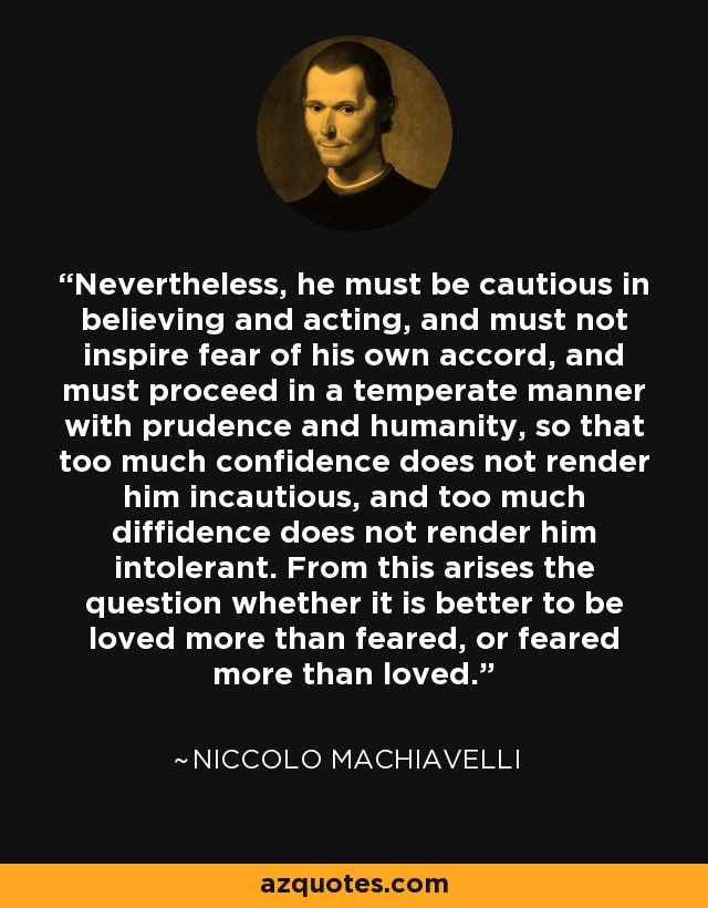 Nevertheless, he must be cautious in believing and acting, and must not inspire fear of his own accord, and must proceed in a temperate manner with prudence and humanity, so that too much confidence does not render him incautious, and too much diffidence does not render him intolerant. From this arises the question whether it is better to be loved more than feared, or feared more than loved. - Niccolo Machiavelli