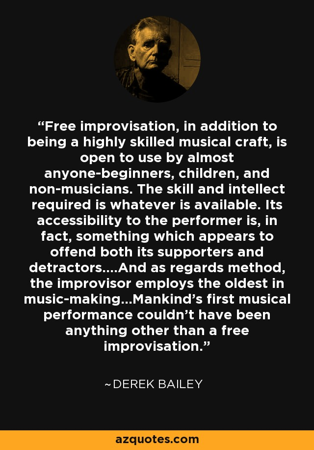 Free improvisation, in addition to being a highly skilled musical craft, is open to use by almost anyone-beginners, children, and non-musicians. The skill and intellect required is whatever is available. Its accessibility to the performer is, in fact, something which appears to offend both its supporters and detractors....And as regards method, the improvisor employs the oldest in music-making...Mankind's first musical performance couldn't have been anything other than a free improvisation. - Derek Bailey
