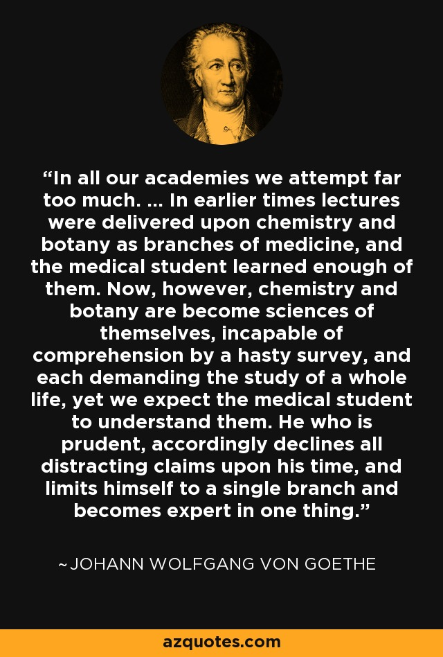 In all our academies we attempt far too much. ... In earlier times lectures were delivered upon chemistry and botany as branches of medicine, and the medical student learned enough of them. Now, however, chemistry and botany are become sciences of themselves, incapable of comprehension by a hasty survey, and each demanding the study of a whole life, yet we expect the medical student to understand them. He who is prudent, accordingly declines all distracting claims upon his time, and limits himself to a single branch and becomes expert in one thing. - Johann Wolfgang von Goethe