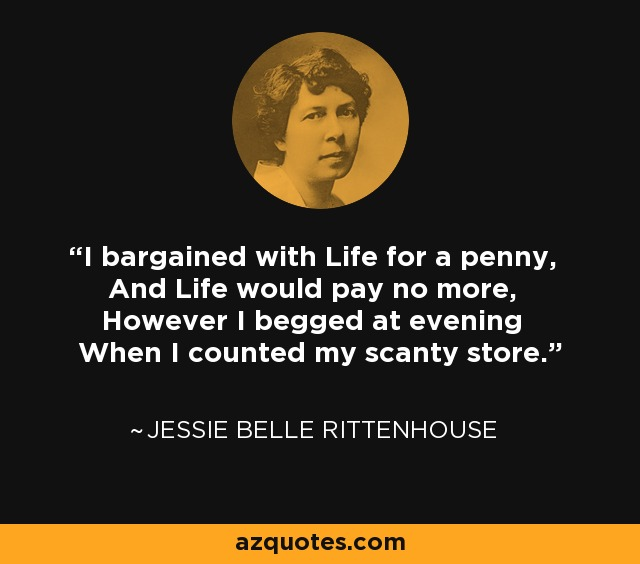 I bargained with Life for a penny, And Life would pay no more, However I begged at evening When I counted my scanty store. - Jessie Belle Rittenhouse