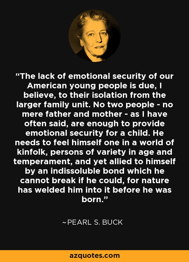 The lack of emotional security of our American young people is due, I believe, to their isolation from the larger family unit. No two people - no mere father and mother - as I have often said, are enough to provide emotional security for a child. He needs to feel himself one in a world of kinfolk, persons of variety in age and temperament, and yet allied to himself by an indissoluble bond which he cannot break if he could, for nature has welded him into it before he was born. - Pearl S. Buck
