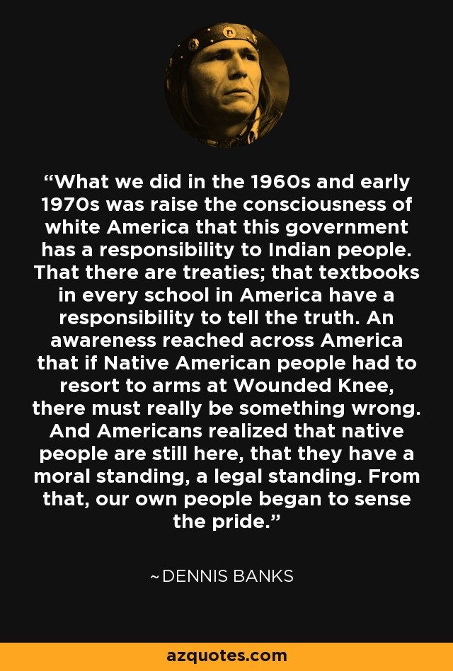 What we did in the 1960s and early 1970s was raise the consciousness of white America that this government has a responsibility to Indian people. That there are treaties; that textbooks in every school in America have a responsibility to tell the truth. An awareness reached across America that if Native American people had to resort to arms at Wounded Knee, there must really be something wrong. And Americans realized that native people are still here, that they have a moral standing, a legal standing. From that, our own people began to sense the pride. - Dennis Banks