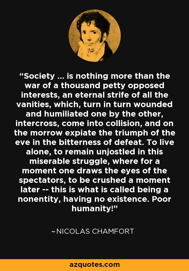 Society ... is nothing more than the war of a thousand petty opposed interests, an eternal strife of all the vanities, which, turn in turn wounded and humiliated one by the other, intercross, come into collision, and on the morrow expiate the triumph of the eve in the bitterness of defeat. To live alone, to remain unjostled in this miserable struggle, where for a moment one draws the eyes of the spectators, to be crushed a moment later -- this is what is called being a nonentity, having no existence. Poor humanity! - Nicolas Chamfort