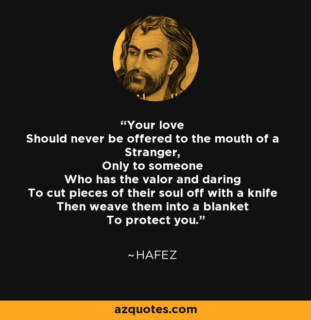 Your love Should never be offered to the mouth of a Stranger, Only to someone Who has the valor and daring To cut pieces of their soul off with a knife Then weave them into a blanket To protect you. - Hafez