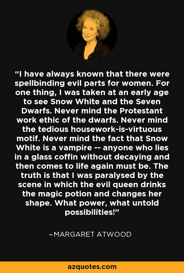 I have always known that there were spellbinding evil parts for women. For one thing, I was taken at an early age to see Snow White and the Seven Dwarfs. Never mind the Protestant work ethic of the dwarfs. Never mind the tedious housework-is-virtuous motif. Never mind the fact that Snow White is a vampire -- anyone who lies in a glass coffin without decaying and then comes to life again must be. The truth is that I was paralysed by the scene in which the evil queen drinks the magic potion and changes her shape. What power, what untold possibilities! - Margaret Atwood