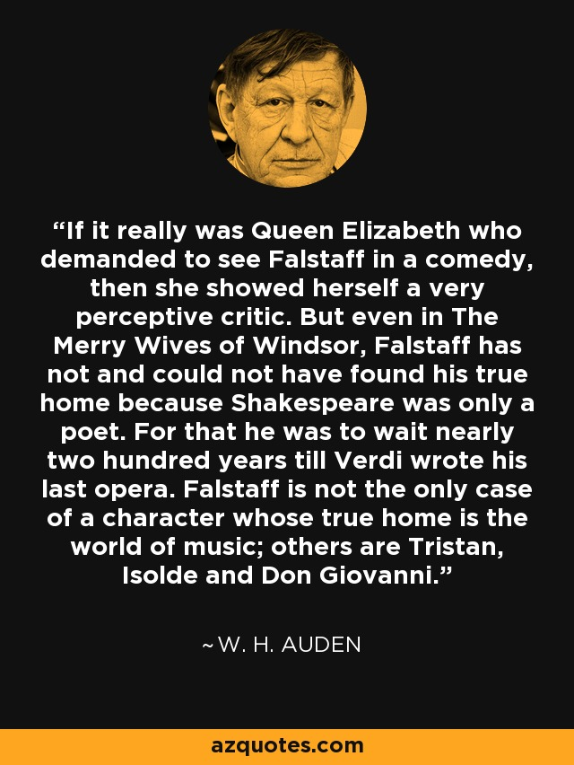 If it really was Queen Elizabeth who demanded to see Falstaff in a comedy, then she showed herself a very perceptive critic. But even in The Merry Wives of Windsor, Falstaff has not and could not have found his true home because Shakespeare was only a poet. For that he was to wait nearly two hundred years till Verdi wrote his last opera. Falstaff is not the only case of a character whose true home is the world of music; others are Tristan, Isolde and Don Giovanni. - W. H. Auden