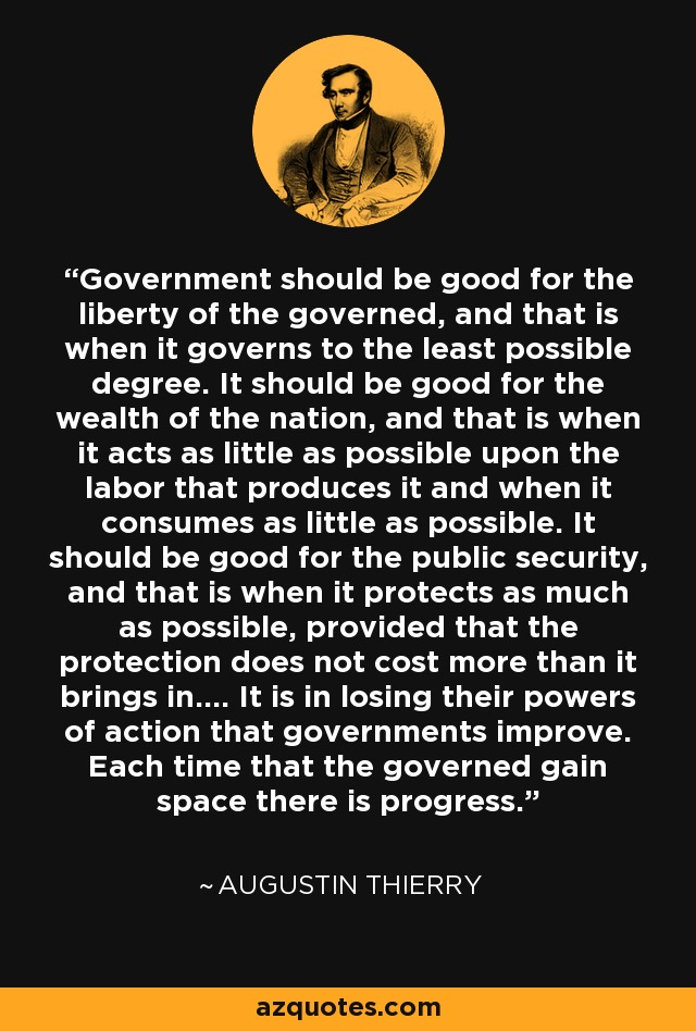 Government should be good for the liberty of the governed, and that is when it governs to the least possible degree. It should be good for the wealth of the nation, and that is when it acts as little as possible upon the labor that produces it and when it consumes as little as possible. It should be good for the public security, and that is when it protects as much as possible, provided that the protection does not cost more than it brings in.... It is in losing their powers of action that governments improve. Each time that the governed gain space there is progress. - Augustin Thierry