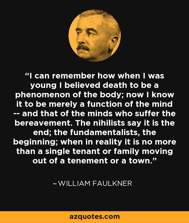 I can remember how when I was young I believed death to be a phenomenon of the body; now I know it to be merely a function of the mind -- and that of the minds who suffer the bereavement. The nihilists say it is the end; the fundamentalists, the beginning; when in reality it is no more than a single tenant or family moving out of a tenement or a town. - William Faulkner