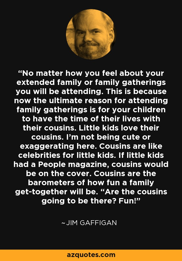 "No matter how you feel about your extended family or family gatherings you will be attending. This is because now the ultimate reason for attending family gatherings is for your children to have the time of their lives with their cousins. Little kids love their cousins. I'm not being cute or exaggerating here. Cousins are like celebrities for little kids. If little kids had a People magazine, cousins would be on the cover. Cousins are the barometers of how fun a family get-together will be. ""Are the cousins going to be there? Fun! - Jim Gaffigan"