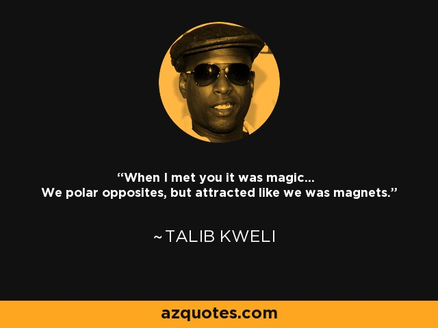 When I met you it was magic... We polar opposites, but attracted like we was magnets. - Talib Kweli