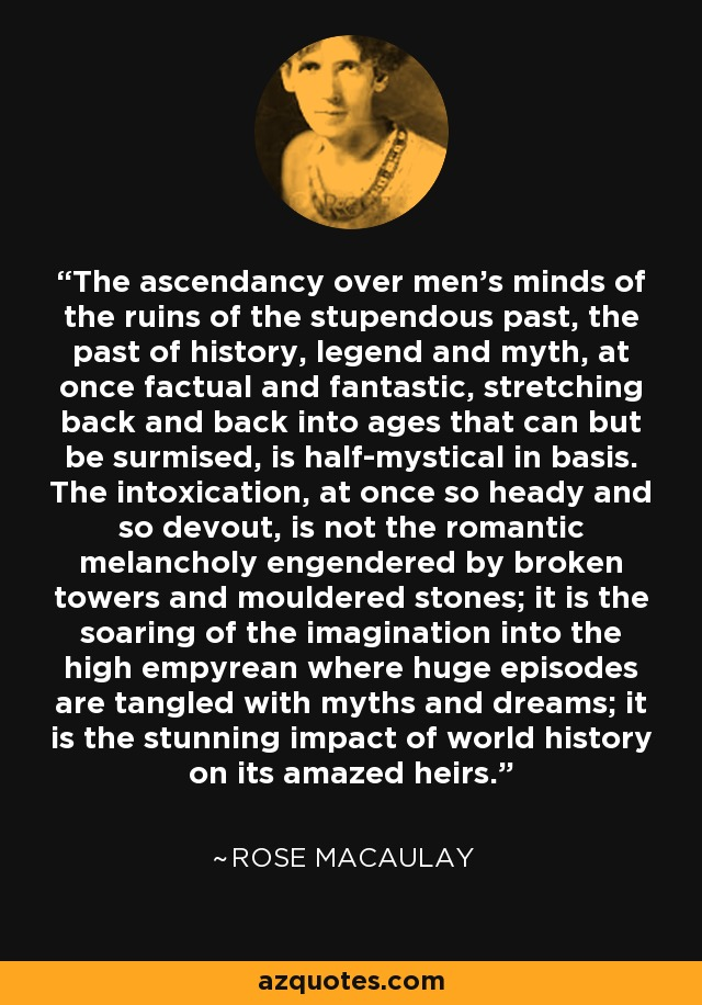 The ascendancy over men's minds of the ruins of the stupendous past, the past of history, legend and myth, at once factual and fantastic, stretching back and back into ages that can but be surmised, is half-mystical in basis. The intoxication, at once so heady and so devout, is not the romantic melancholy engendered by broken towers and mouldered stones; it is the soaring of the imagination into the high empyrean where huge episodes are tangled with myths and dreams; it is the stunning impact of world history on its amazed heirs. - Rose Macaulay