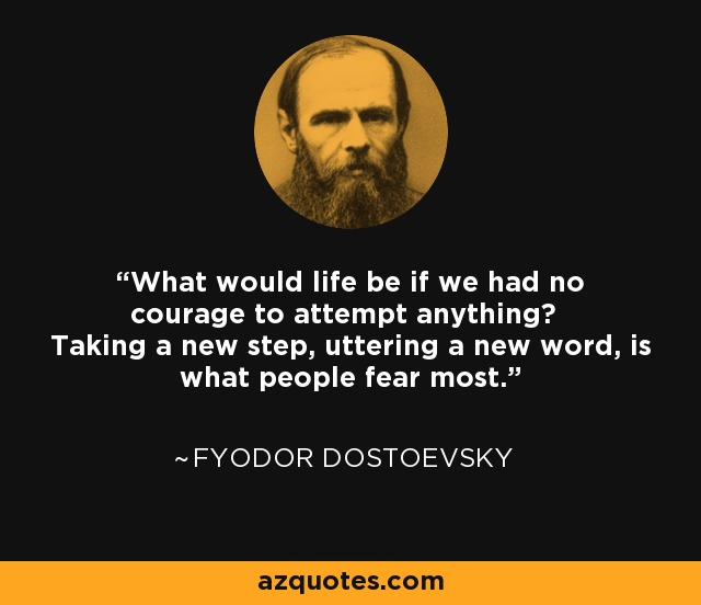 What would life be if we had no courage to attempt anything? Taking a new step, uttering a new word, is what people fear most. - Fyodor Dostoevsky