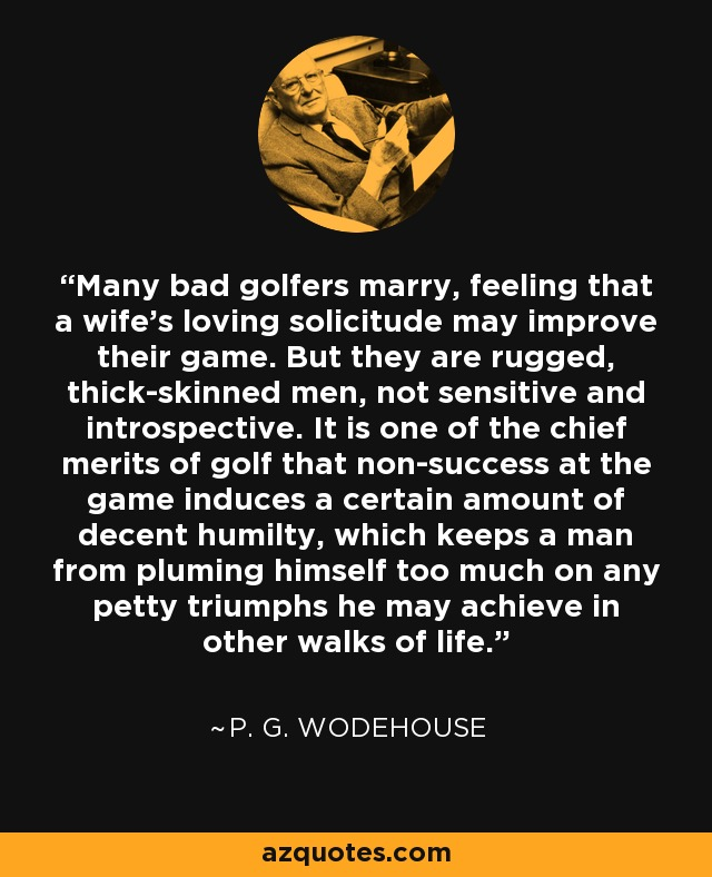 Many bad golfers marry, feeling that a wife's loving solicitude may improve their game. But they are rugged, thick-skinned men, not sensitive and introspective. It is one of the chief merits of golf that non-success at the game induces a certain amount of decent humilty, which keeps a man from pluming himself too much on any petty triumphs he may achieve in other walks of life. - P. G. Wodehouse
