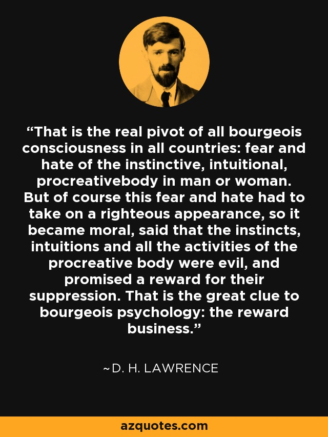That is the real pivot of all bourgeois consciousness in all countries: fear and hate of the instinctive, intuitional, procreativebody in man or woman. But of course this fear and hate had to take on a righteous appearance, so it became moral, said that the instincts, intuitions and all the activities of the procreative body were evil, and promised a reward for their suppression. That is the great clue to bourgeois psychology: the reward business. - D. H. Lawrence