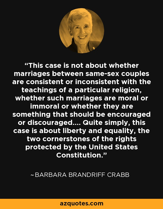 This case is not about whether marriages between same-sex couples are consistent or inconsistent with the teachings of a particular religion, whether such marriages are moral or immoral or whether they are something that should be encouraged or discouraged.... Quite simply, this case is about liberty and equality, the two cornerstones of the rights protected by the United States Constitution. - Barbara Brandriff Crabb