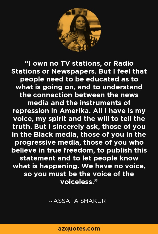I own no TV stations, or Radio Stations or Newspapers. But I feel that people need to be educated as to what is going on, and to understand the connection between the news media and the instruments of repression in Amerika. All I have is my voice, my spirit and the will to tell the truth. But I sincerely ask, those of you in the Black media, those of you in the progressive media, those of you who believe in true freedom, to publish this statement and to let people know what is happening. We have no voice, so you must be the voice of the voiceless. - Assata Shakur