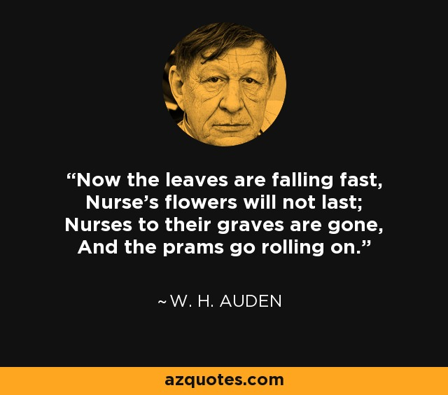 Now the leaves are falling fast, Nurse's flowers will not last; Nurses to their graves are gone, And the prams go rolling on. - W. H. Auden